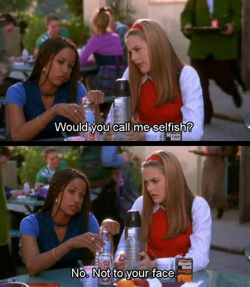 "Image shows two screenshots from the film Clueless. Best friends Cher and Dionne are sitting at lunch together. In the first frame, Cher asks ""Would you call me selfish?"" In the second frame, Dionne replies. ""No. Not to your face."""